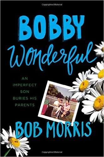 Bobby Wonderful: An Imperfect Son Buries His Parents by Bob Morris